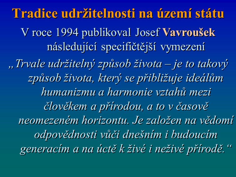 """Tradice udržitelnosti na území státu V roce 1994 publikoval Josef Vavroušek následující specifičtější vymezení """"Trvale udržitelný způsob života – je to takový způsob života, který se přibližuje ideálům humanizmu a harmonie vztahů mezi člověkem a přírodou, a to v časově neomezeném horizontu."""