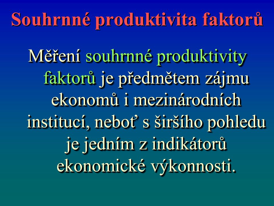 Souhrnné produktivita faktorů Měření souhrnné produktivity faktorů je předmětem zájmu ekonomů i mezinárodních institucí, neboť s širšího pohledu je jedním z indikátorů ekonomické výkonnosti.