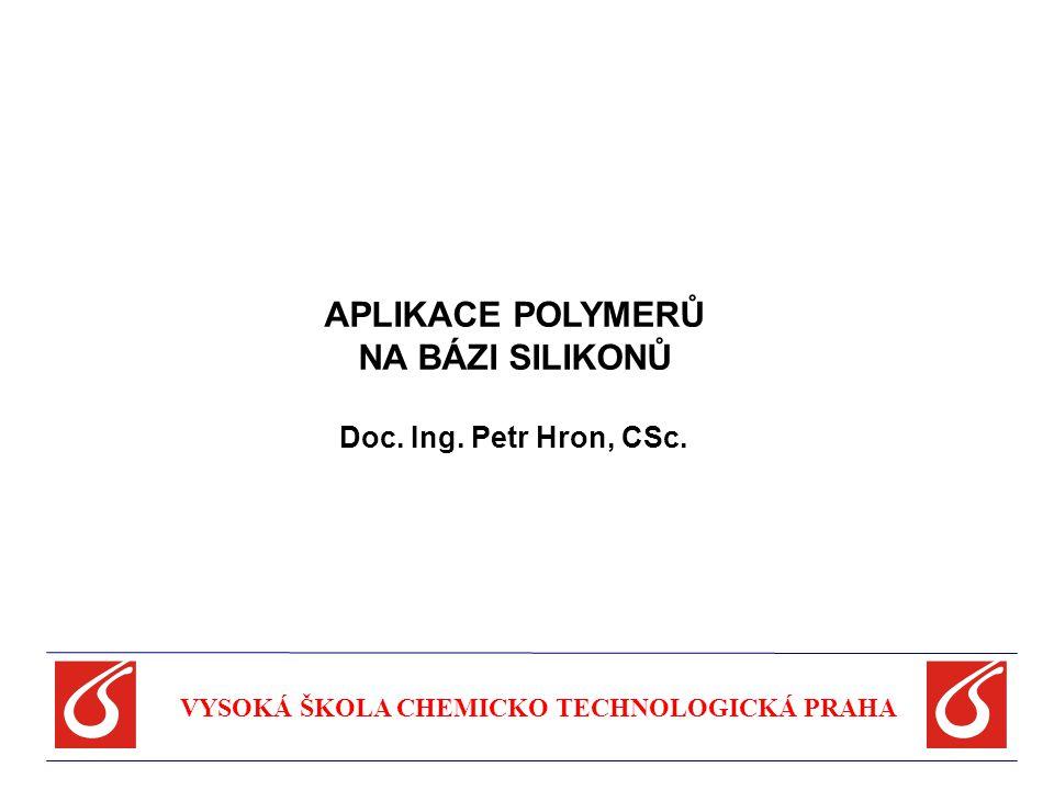 APLIKACE POLYMERŮ NA BÁZI SILIKONŮ Doc. Ing. Petr Hron, CSc. VYSOKÁ ŠKOLA CHEMICKO TECHNOLOGICKÁ PRAHA