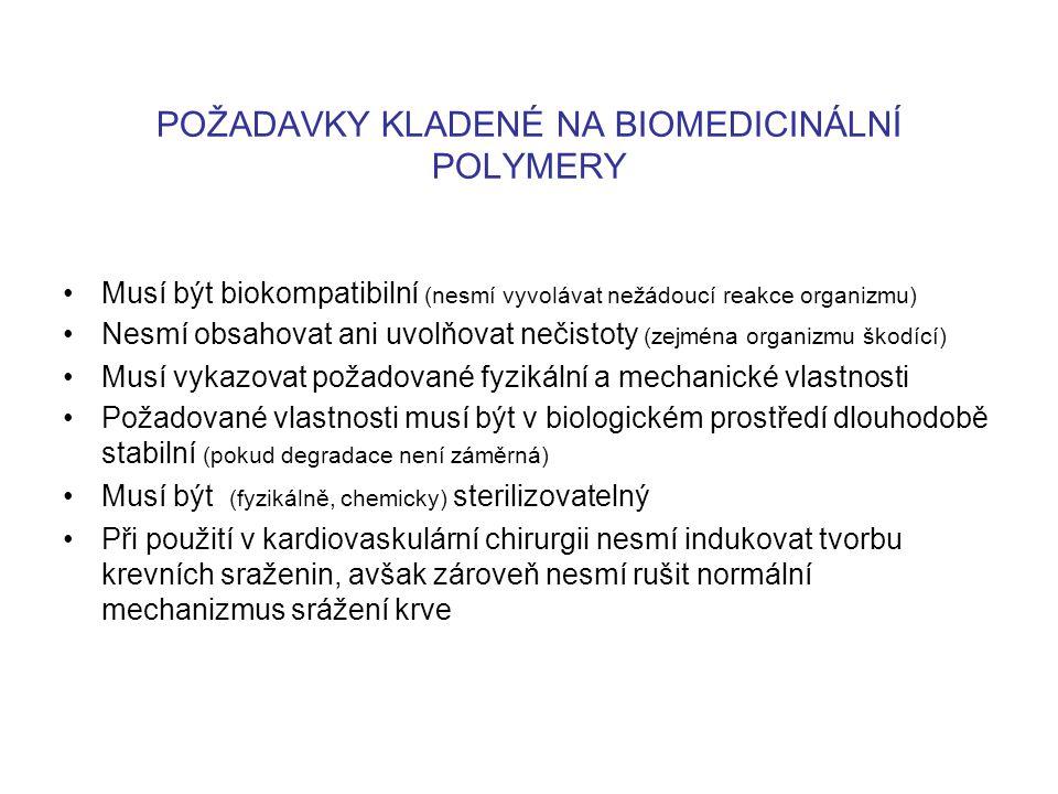POŽADAVKY KLADENÉ NA BIOMEDICINÁLNÍ POLYMERY Musí být biokompatibilní (nesmí vyvolávat nežádoucí reakce organizmu) Nesmí obsahovat ani uvolňovat nečistoty (zejména organizmu škodící) Musí vykazovat požadované fyzikální a mechanické vlastnosti Požadované vlastnosti musí být v biologickém prostředí dlouhodobě stabilní (pokud degradace není záměrná) Musí být (fyzikálně, chemicky) sterilizovatelný Při použití v kardiovaskulární chirurgii nesmí indukovat tvorbu krevních sraženin, avšak zároveň nesmí rušit normální mechanizmus srážení krve