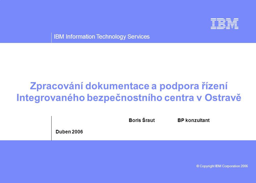 IBM Information Technology Services © Copyright IBM Corporation 2006 Zpracování dokumentace a podpora řízení Integrovaného bezpečnostního centra v Ostravě Boris Šraut BP konzultant Duben 2006