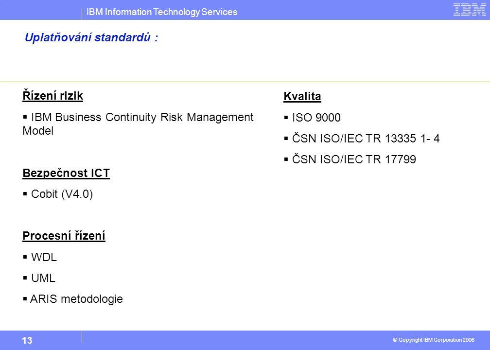 IBM Information Technology Services © Copyright IBM Corporation 2006 13 Uplatňování standardů : Řízení rizik  IBM Business Continuity Risk Management Model Bezpečnost ICT  Cobit (V4.0) Procesní řízení  WDL  UML  ARIS metodologie Kvalita  ISO 9000  ČSN ISO/IEC TR 13335 1- 4  ČSN ISO/IEC TR 17799