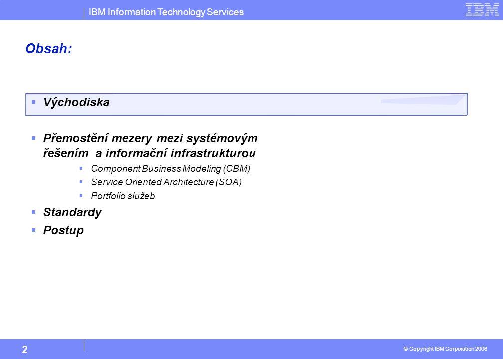 IBM Information Technology Services © Copyright IBM Corporation 2006 2 Obsah:  Východiska  Přemostění mezery mezi systémovým řešením a informační infrastrukturou  Component Business Modeling (CBM)  Service Oriented Architecture (SOA)  Portfolio služeb  Standardy  Postup