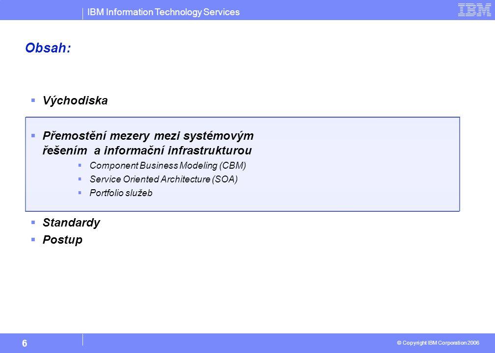 IBM Information Technology Services © Copyright IBM Corporation 2006 6 Obsah:  Východiska  Přemostění mezery mezi systémovým řešením a informační infrastrukturou  Component Business Modeling (CBM)  Service Oriented Architecture (SOA)  Portfolio služeb  Standardy  Postup