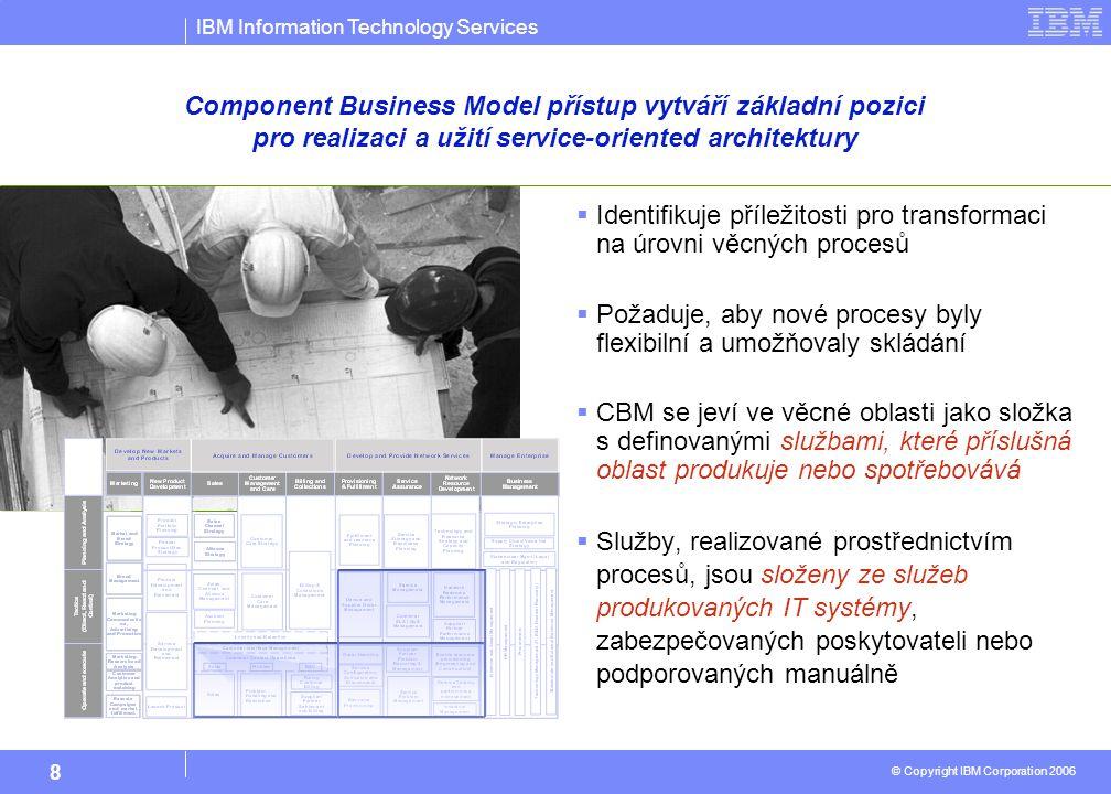 IBM Information Technology Services © Copyright IBM Corporation 2006 8  Identifikuje příležitosti pro transformaci na úrovni věcných procesů  Požaduje, aby nové procesy byly flexibilní a umožňovaly skládání  CBM se jeví ve věcné oblasti jako složka s definovanými službami, které příslušná oblast produkuje nebo spotřebovává  Služby, realizované prostřednictvím procesů, jsou složeny ze služeb produkovaných IT systémy, zabezpečovaných poskytovateli nebo podporovaných manuálně Component Business Model přístup vytváří základní pozici pro realizaci a užití service-oriented architektury