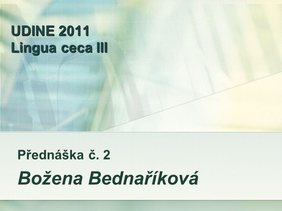 UDINE 2011 Lingua ceca III Přednáška č. 2 Božena Bednaříková