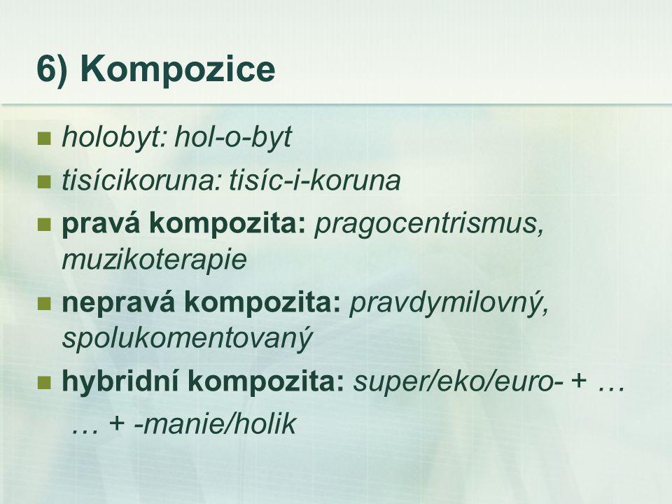 6) Kompozice holobyt: hol-o-byt tisícikoruna: tisíc-i-koruna pravá kompozita: pragocentrismus, muzikoterapie nepravá kompozita: pravdymilovný, spolukomentovaný hybridní kompozita: super/eko/euro- + … … + -manie/holik