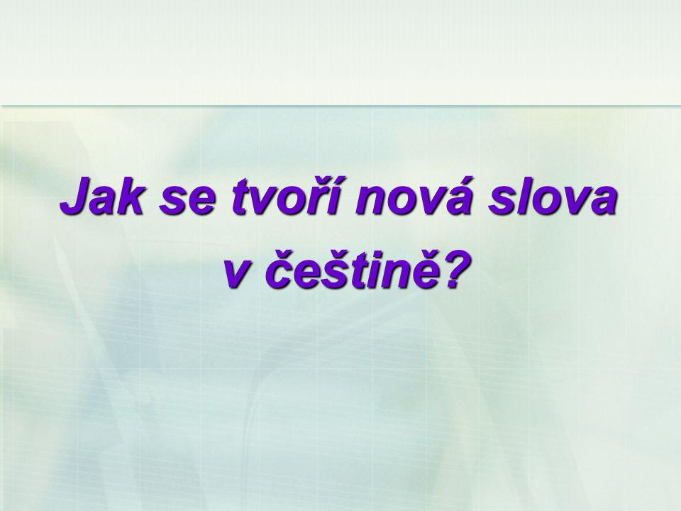 Jak se tvoří nová slova v češtině? v češtině?