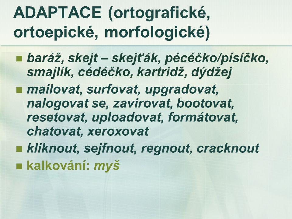 ADAPTACE (ortografické, ortoepické, morfologické) baráž, skejt – skejťák, pécéčko/písíčko, smajlík, cédéčko, kartridž, dýdžej mailovat, surfovat, upgradovat, nalogovat se, zavirovat, bootovat, resetovat, uploadovat, formátovat, chatovat, xeroxovat kliknout, sejfnout, regnout, cracknout kalkování: myš
