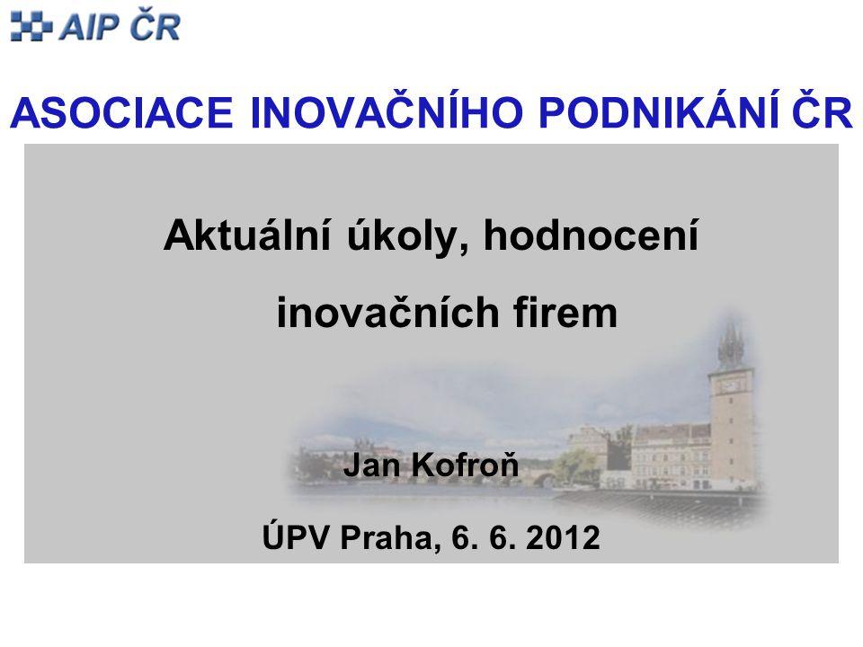 ASOCIACE INOVAČNÍHO PODNIKÁNÍ ČR Aktuální úkoly, hodnocení inovačních firem Jan Kofroň ÚPV Praha, 6. 6. 2012