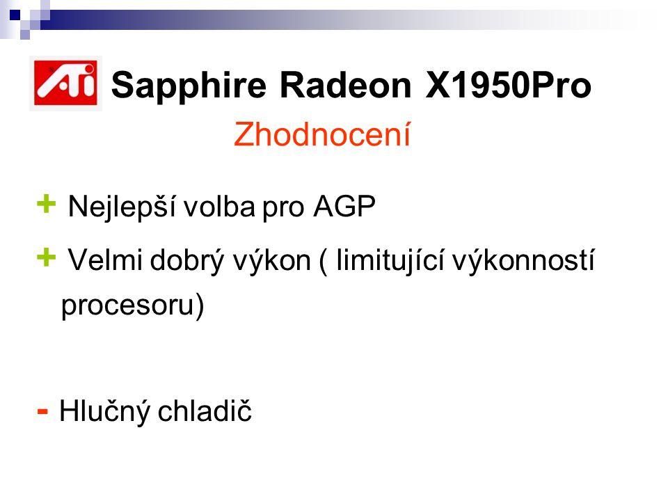 ATI Sapphire Radeon X1950Pro + Nejlepší volba pro AGP + Velmi dobrý výkon ( limitující výkonností procesoru) - Hlučný chladič Zhodnocení