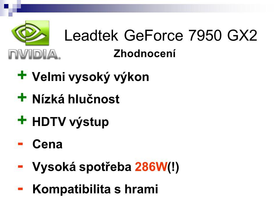 nVidia Leadtek GeForce 7950 GX2 + Velmi vysoký výkon + Nízká hlučnost + HDTV výstup - Cena - Vysoká spotřeba 286W(!) - Kompatibilita s hrami Zhodnocen