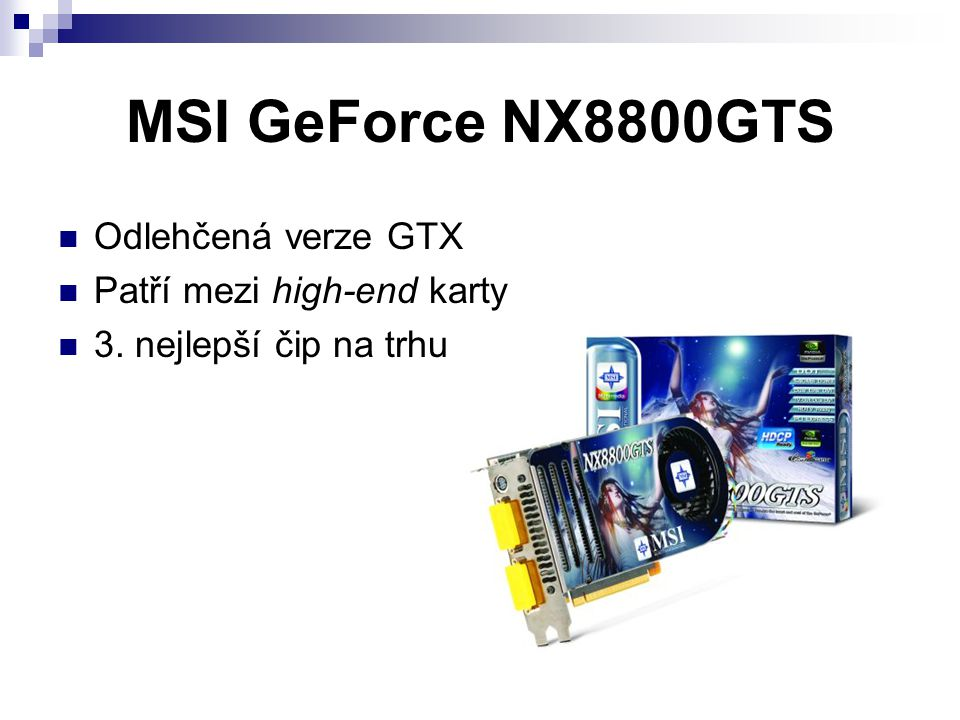 MSI GeForce NX8800GTS Odlehčená verze GTX Patří mezi high-end karty 3. nejlepší čip na trhu