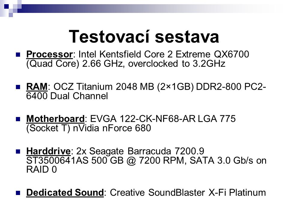 Testovací sestava Processor: Intel Kentsfield Core 2 Extreme QX6700 (Quad Core) 2.66 GHz, overclocked to 3.2GHz RAM: OCZ Titanium 2048 MB (2×1GB) DDR2-800 PC2- 6400 Dual Channel Motherboard: EVGA 122-CK-NF68-AR LGA 775 (Socket T) nVidia nForce 680 Harddrive: 2x Seagate Barracuda 7200.9 ST3500641AS 500 GB @ 7200 RPM, SATA 3.0 Gb/s on RAID 0 Dedicated Sound: Creative SoundBlaster X-Fi Platinum
