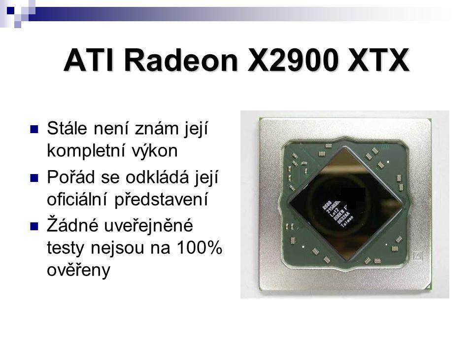 ATI Radeon X2900 XTX Stále není znám její kompletní výkon Pořád se odkládá její oficiální představení Žádné uveřejněné testy nejsou na 100% ověřeny