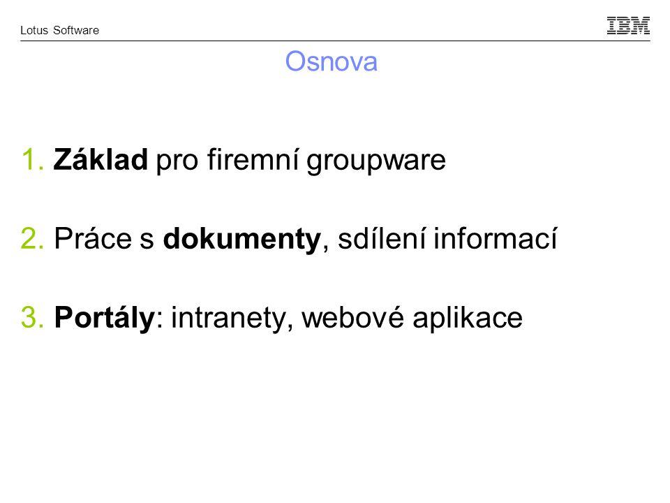 Lotus Software Osnova 1. Základ pro firemní groupware 2. Práce s dokumenty, sdílení informací 3. Portály: intranety, webové aplikace
