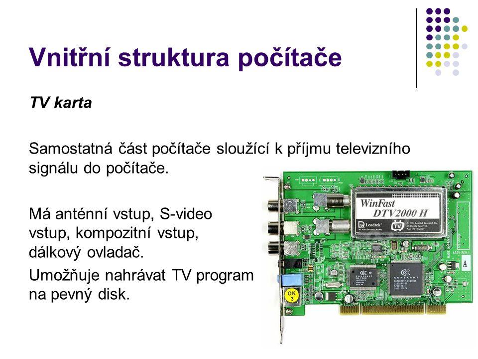 Vnitřní struktura počítače TV karta Samostatná část počítače sloužící k příjmu televizního signálu do počítače. Má anténní vstup, S-video vstup, kompo