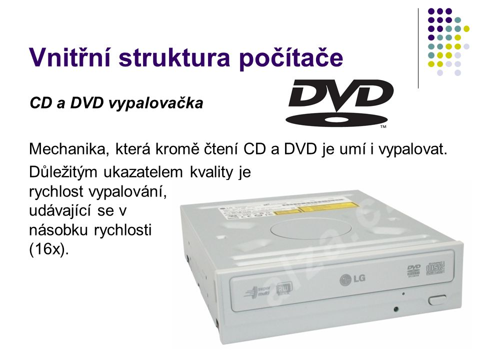Vnitřní struktura počítače CD a DVD vypalovačka Mechanika, která kromě čtení CD a DVD je umí i vypalovat. Důležitým ukazatelem kvality je rychlost vyp