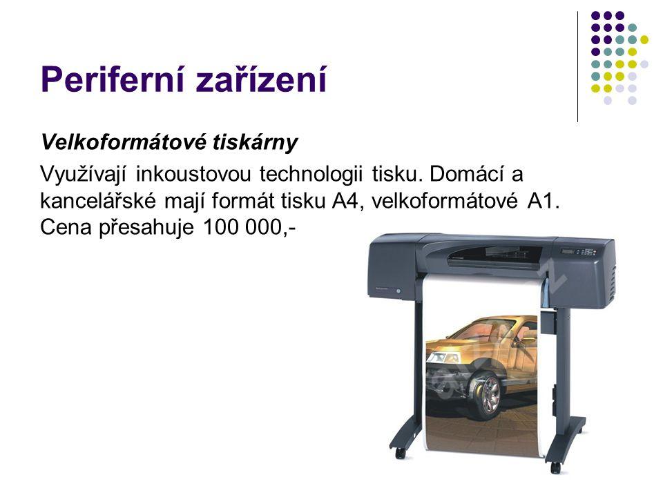 Periferní zařízení Velkoformátové tiskárny Využívají inkoustovou technologii tisku. Domácí a kancelářské mají formát tisku A4, velkoformátové A1. Cena