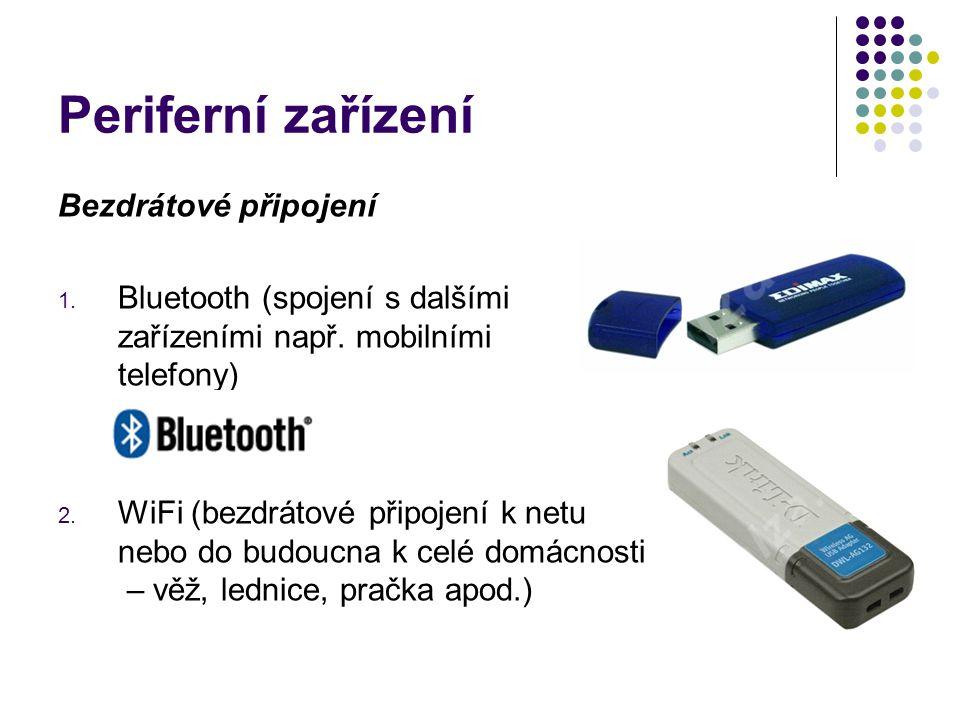 Periferní zařízení Bezdrátové připojení 1. Bluetooth (spojení s dalšími zařízeními např. mobilními telefony) 2. WiFi (bezdrátové připojení k netu nebo