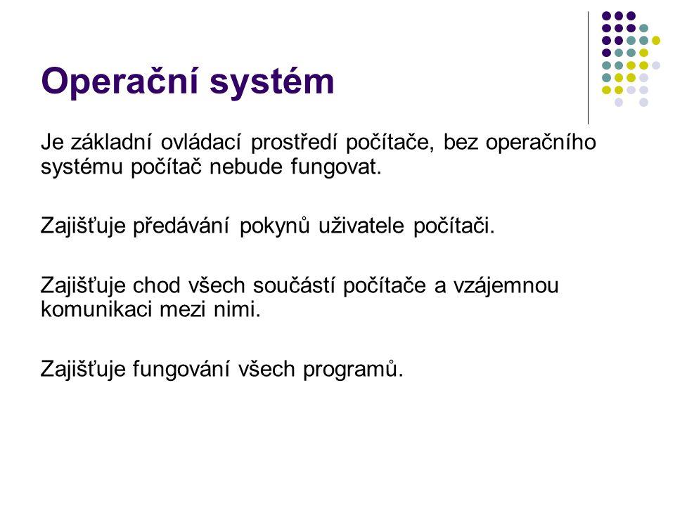 Operační systém Je základní ovládací prostředí počítače, bez operačního systému počítač nebude fungovat. Zajišťuje předávání pokynů uživatele počítači