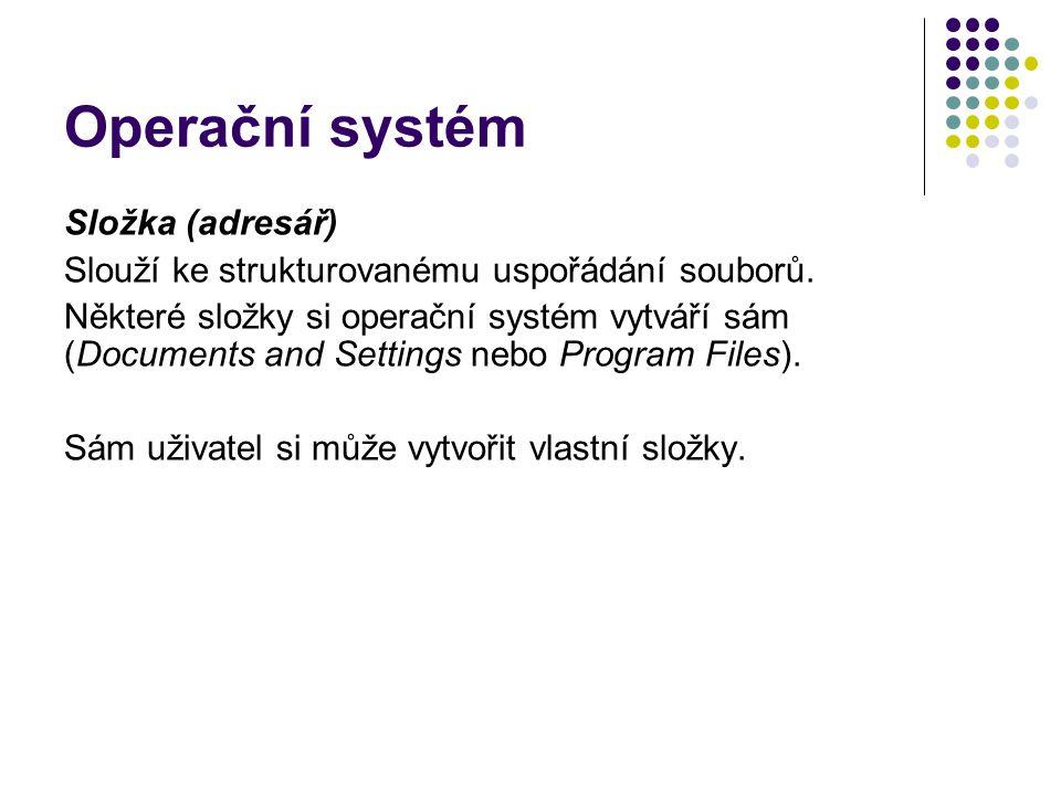 Operační systém Složka (adresář) Slouží ke strukturovanému uspořádání souborů. Některé složky si operační systém vytváří sám (Documents and Settings n