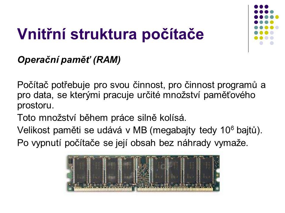 Vnitřní struktura počítače Operační paměť (RAM) Počítač potřebuje pro svou činnost, pro činnost programů a pro data, se kterými pracuje určité množstv