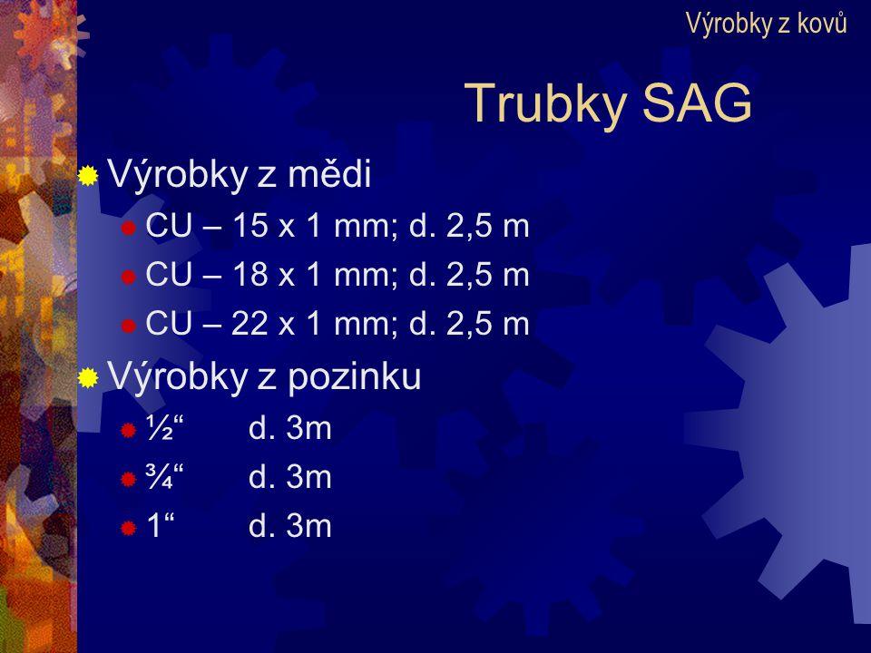"""Trubky SAG  Výrobky z mědi  CU – 15 x 1 mm; d. 2,5 m  CU – 18 x 1 mm; d. 2,5 m  CU – 22 x 1 mm; d. 2,5 m  Výrobky z pozinku  ½""""d. 3m  ¾""""d. 3m """