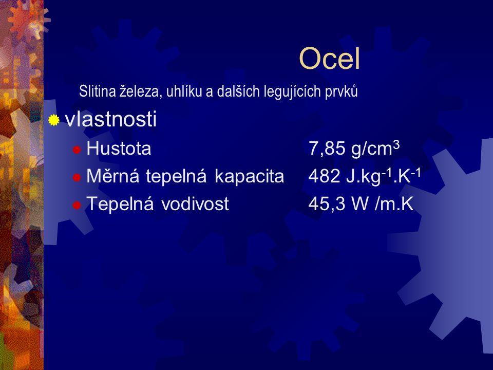 Ocel  vlastnosti  Hustota 7,85 g/cm 3  Měrná tepelná kapacita 482 J.kg -1.K -1  Tepelná vodivost 45,3 W /m.K Slitina železa, uhlíku a dalších legu