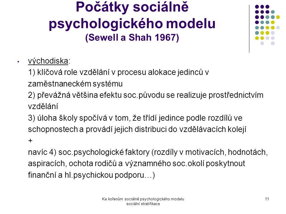 Ke kořenům sociálně psychologického modelu sociální stratifikace 11 Počátky sociálně psychologického modelu (Sewell a Shah 1967) východiska: 1) klíčová role vzdělání v procesu alokace jedinců v zaměstnaneckém systému 2) převážná většina efektu soc.původu se realizuje prostřednictvím vzdělání 3) úloha školy spočívá v tom, že třídí jedince podle rozdílů ve schopnostech a provádí jejich distribuci do vzdělávacích kolejí + navíc 4) soc.psychologické faktory (rozdíly v motivacích, hodnotách, aspiracích, ochota rodičů a významného soc.okolí poskytnout finanční a hl.psychickou podporu…)