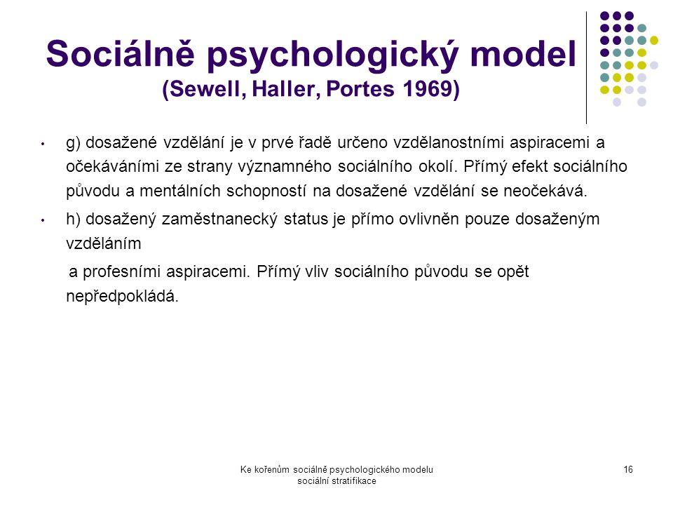 Ke kořenům sociálně psychologického modelu sociální stratifikace 16 Sociálně psychologický model (Sewell, Haller, Portes 1969) g) dosažené vzdělání je v prvé řadě určeno vzdělanostními aspiracemi a očekáváními ze strany významného sociálního okolí.