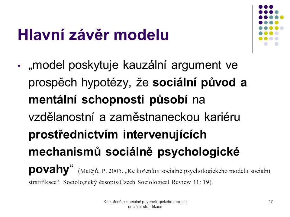 """Ke kořenům sociálně psychologického modelu sociální stratifikace 17 Hlavní závěr modelu """"model poskytuje kauzální argument ve prospěch hypotézy, že sociální původ a mentální schopnosti působí na vzdělanostní a zaměstnaneckou kariéru prostřednictvím intervenujících mechanismů sociálně psychologické povahy ( Matějů, P."""