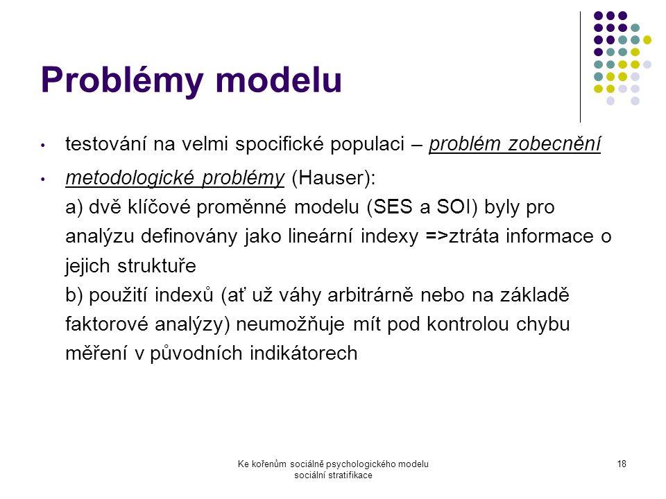 Ke kořenům sociálně psychologického modelu sociální stratifikace 18 Problémy modelu testování na velmi spocifické populaci – problém zobecnění metodologické problémy (Hauser): a) dvě klíčové proměnné modelu (SES a SOI) byly pro analýzu definovány jako lineární indexy =>ztráta informace o jejich struktuře b) použití indexů (ať už váhy arbitrárně nebo na základě faktorové analýzy) neumožňuje mít pod kontrolou chybu měření v původních indikátorech
