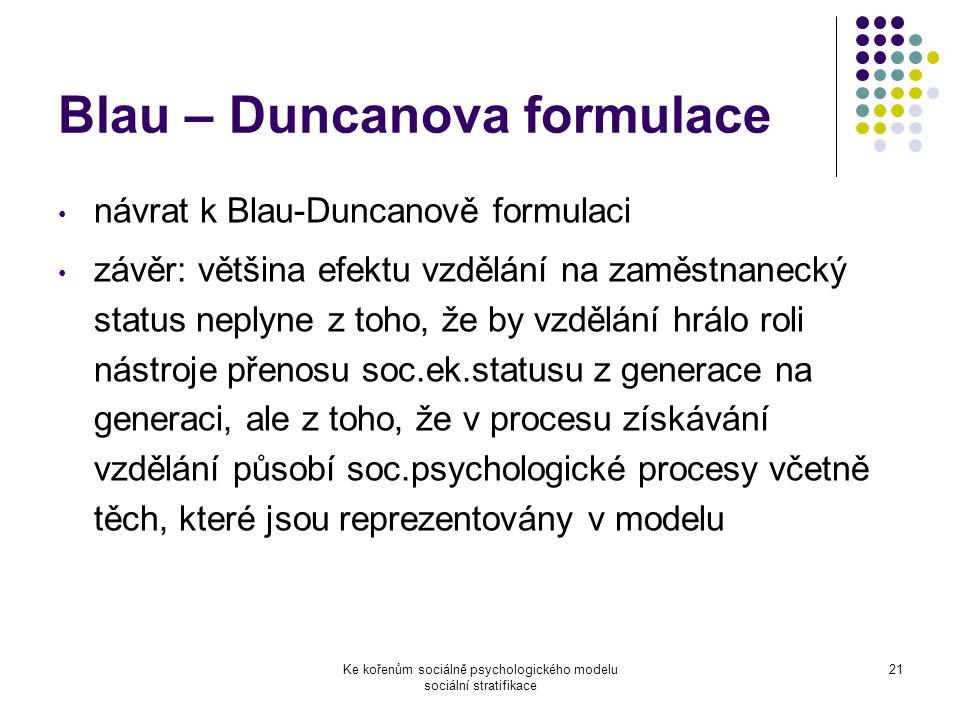 Ke kořenům sociálně psychologického modelu sociální stratifikace 21 Blau – Duncanova formulace návrat k Blau-Duncanově formulaci závěr: většina efektu vzdělání na zaměstnanecký status neplyne z toho, že by vzdělání hrálo roli nástroje přenosu soc.ek.statusu z generace na generaci, ale z toho, že v procesu získávání vzdělání působí soc.psychologické procesy včetně těch, které jsou reprezentovány v modelu