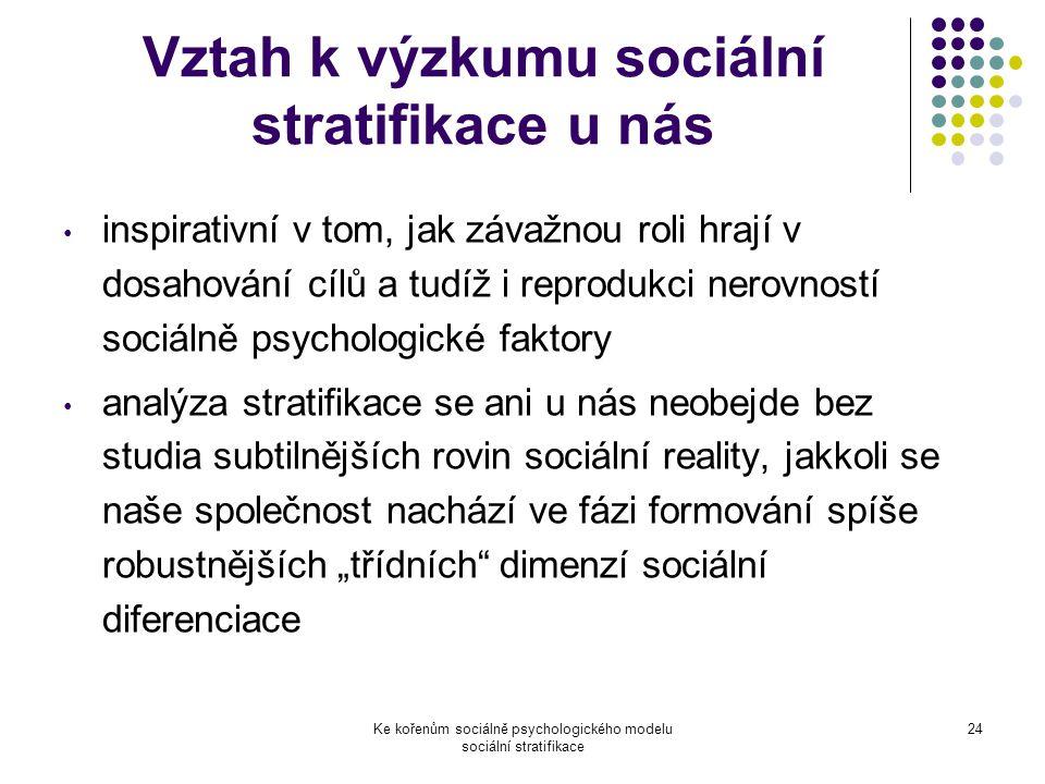 """Ke kořenům sociálně psychologického modelu sociální stratifikace 24 Vztah k výzkumu sociální stratifikace u nás inspirativní v tom, jak závažnou roli hrají v dosahování cílů a tudíž i reprodukci nerovností sociálně psychologické faktory analýza stratifikace se ani u nás neobejde bez studia subtilnějších rovin sociální reality, jakkoli se naše společnost nachází ve fázi formování spíše robustnějších """"třídních dimenzí sociální diferenciace"""