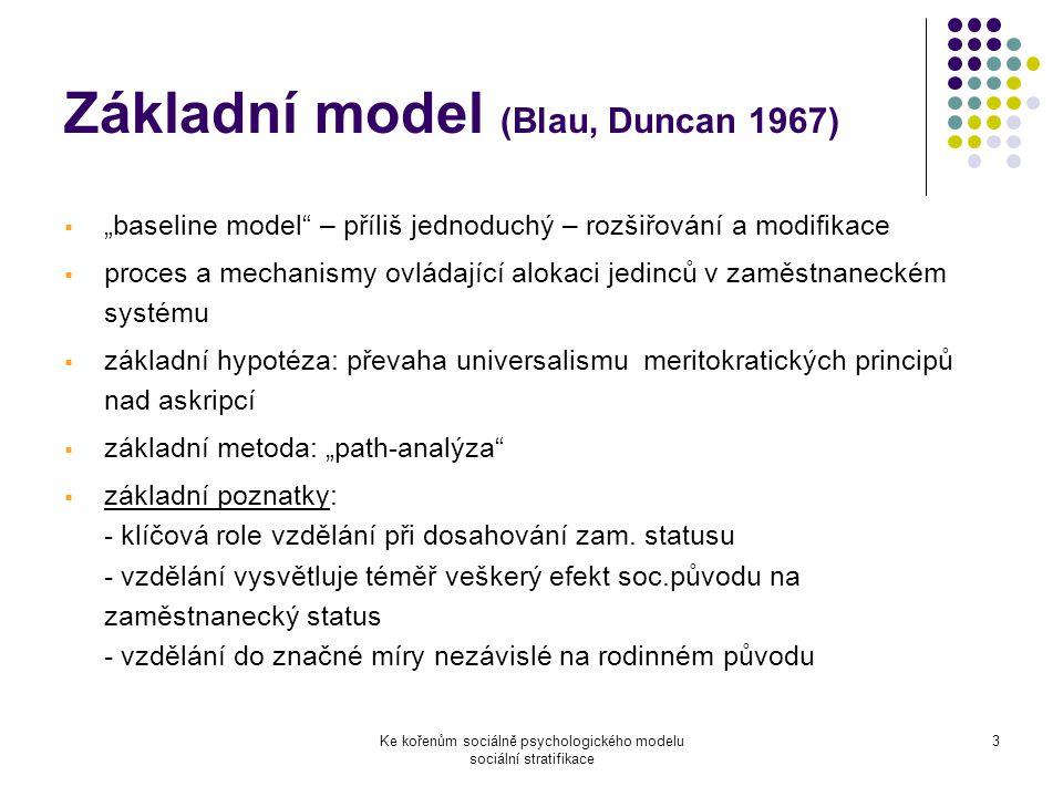 """Ke kořenům sociálně psychologického modelu sociální stratifikace 3 Základní model (Blau, Duncan 1967)  """"baseline model – příliš jednoduchý – rozšiřování a modifikace  proces a mechanismy ovládající alokaci jedinců v zaměstnaneckém systému  základní hypotéza: převaha universalismu meritokratických principů nad askripcí  základní metoda: """"path-analýza  základní poznatky: - klíčová role vzdělání při dosahování zam."""