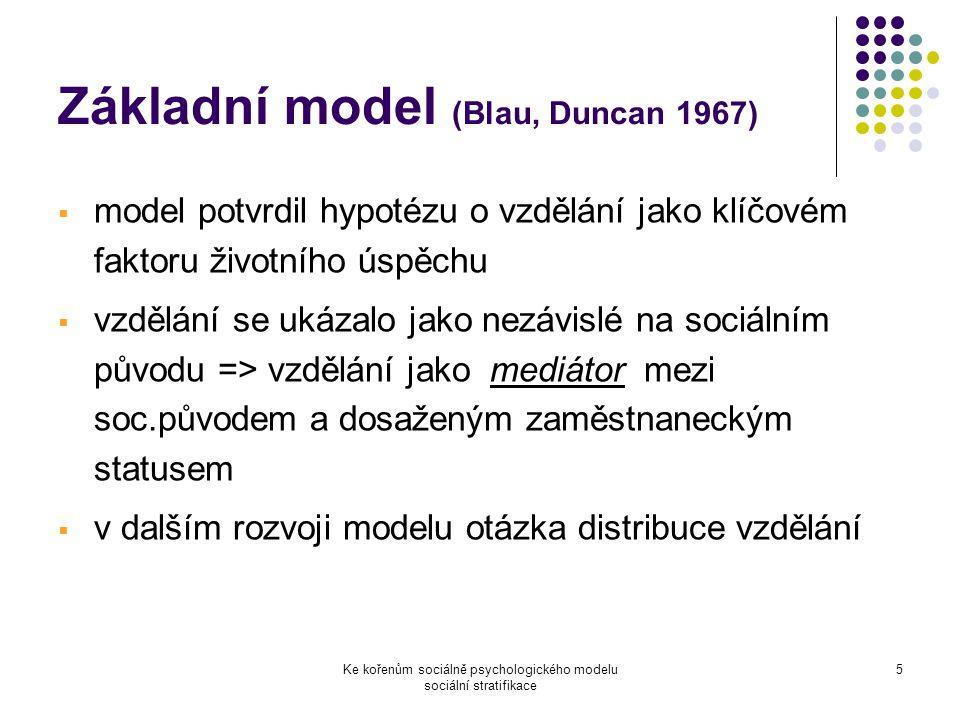 Ke kořenům sociálně psychologického modelu sociální stratifikace 5 Základní model (Blau, Duncan 1967)  model potvrdil hypotézu o vzdělání jako klíčovém faktoru životního úspěchu  vzdělání se ukázalo jako nezávislé na sociálním původu => vzdělání jako mediátor mezi soc.původem a dosaženým zaměstnaneckým statusem  v dalším rozvoji modelu otázka distribuce vzdělání