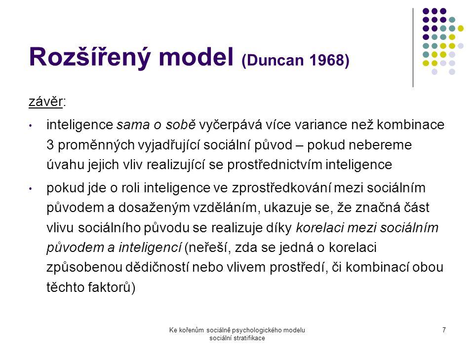 Ke kořenům sociálně psychologického modelu sociální stratifikace 7 Rozšířený model (Duncan 1968) závěr: inteligence sama o sobě vyčerpává více variance než kombinace 3 proměnných vyjadřující sociální původ – pokud nebereme úvahu jejich vliv realizující se prostřednictvím inteligence pokud jde o roli inteligence ve zprostředkování mezi sociálním původem a dosaženým vzděláním, ukazuje se, že značná část vlivu sociálního původu se realizuje díky korelaci mezi sociálním původem a inteligencí (neřeší, zda se jedná o korelaci způsobenou dědičností nebo vlivem prostředí, či kombinací obou těchto faktorů)
