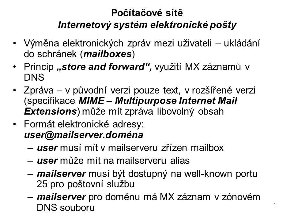 """1 Počítačové sítě Internetový systém elektronické pošty Výměna elektronických zpráv mezi uživateli – ukládání do schránek (mailboxes) Princip """"store and forward , využití MX záznamů v DNS Zpráva – v původní verzi pouze text, v rozšířené verzi (specifikace MIME – Multipurpose Internet Mail Extensions) může mít zpráva libovolný obsah Formát elektronické adresy: user@mailserver.doména –user musí mít v mailserveru zřízen mailbox –user může mít na mailserveru alias –mailserver musí být dostupný na well-known portu 25 pro poštovní službu –mailserver pro doménu má MX záznam v zónovém DNS souboru"""