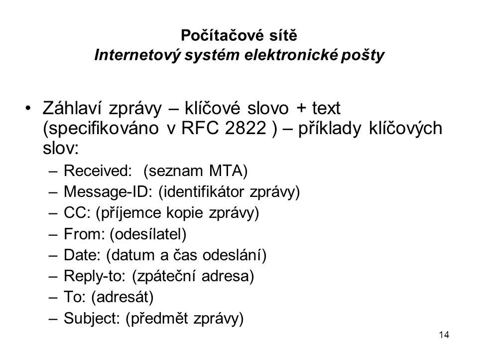 14 Počítačové sítě Internetový systém elektronické pošty Záhlaví zprávy – klíčové slovo + text (specifikováno v RFC 2822 ) – příklady klíčových slov: –Received: (seznam MTA) –Message-ID: (identifikátor zprávy) –CC: (příjemce kopie zprávy) –From: (odesílatel) –Date: (datum a čas odeslání) –Reply-to: (zpáteční adresa) –To: (adresát) –Subject: (předmět zprávy)