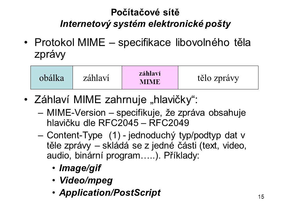 """15 Počítačové sítě Internetový systém elektronické pošty Protokol MIME – specifikace libovolného těla zprávy Záhlaví MIME zahrnuje """"hlavičky : –MIME-Version – specifikuje, že zpráva obsahuje hlavičku dle RFC2045 – RFC2049 –Content-Type (1) - jednoduchý typ/podtyp dat v těle zprávy – skládá se z jedné části (text, video, audio, binární program…..)."""