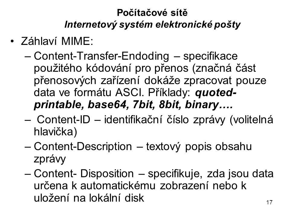17 Počítačové sítě Internetový systém elektronické pošty Záhlaví MIME: –Content-Transfer-Endoding – specifikace použitého kódování pro přenos (značná část přenosových zařízení dokáže zpracovat pouze data ve formátu ASCI.