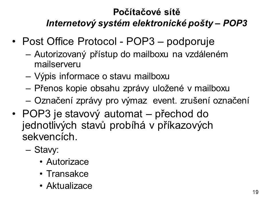 19 Počítačové sítě Internetový systém elektronické pošty – POP3 Post Office Protocol - POP3 – podporuje –Autorizovaný přístup do mailboxu na vzdáleném mailserveru –Výpis informace o stavu mailboxu –Přenos kopie obsahu zprávy uložené v mailboxu –Označení zprávy pro výmaz event.