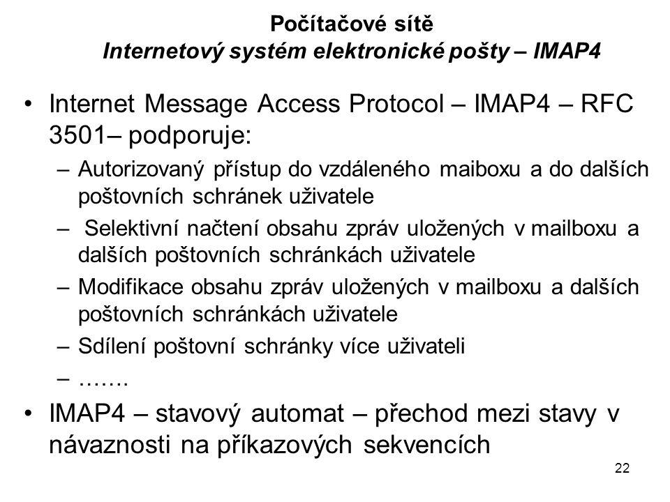 22 Počítačové sítě Internetový systém elektronické pošty – IMAP4 Internet Message Access Protocol – IMAP4 – RFC 3501– podporuje: –Autorizovaný přístup do vzdáleného maiboxu a do dalších poštovních schránek uživatele – Selektivní načtení obsahu zpráv uložených v mailboxu a dalších poštovních schránkách uživatele –Modifikace obsahu zpráv uložených v mailboxu a dalších poštovních schránkách uživatele –Sdílení poštovní schránky více uživateli –…….