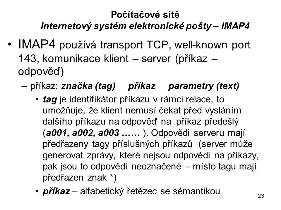 23 Počítačové sítě Internetový systém elektronické pošty – IMAP4 IMAP4 používá transport TCP, well-known port 143, komunikace klient – server (příkaz – odpověď) –příkaz: značka (tag) příkaz parametry (text) tag je identifikátor příkazu v rámci relace, to umožňuje, že klient nemusí čekat před vysláním dalšího příkazu na odpověď na příkaz předešlý (a001, a002, a003 …… ).