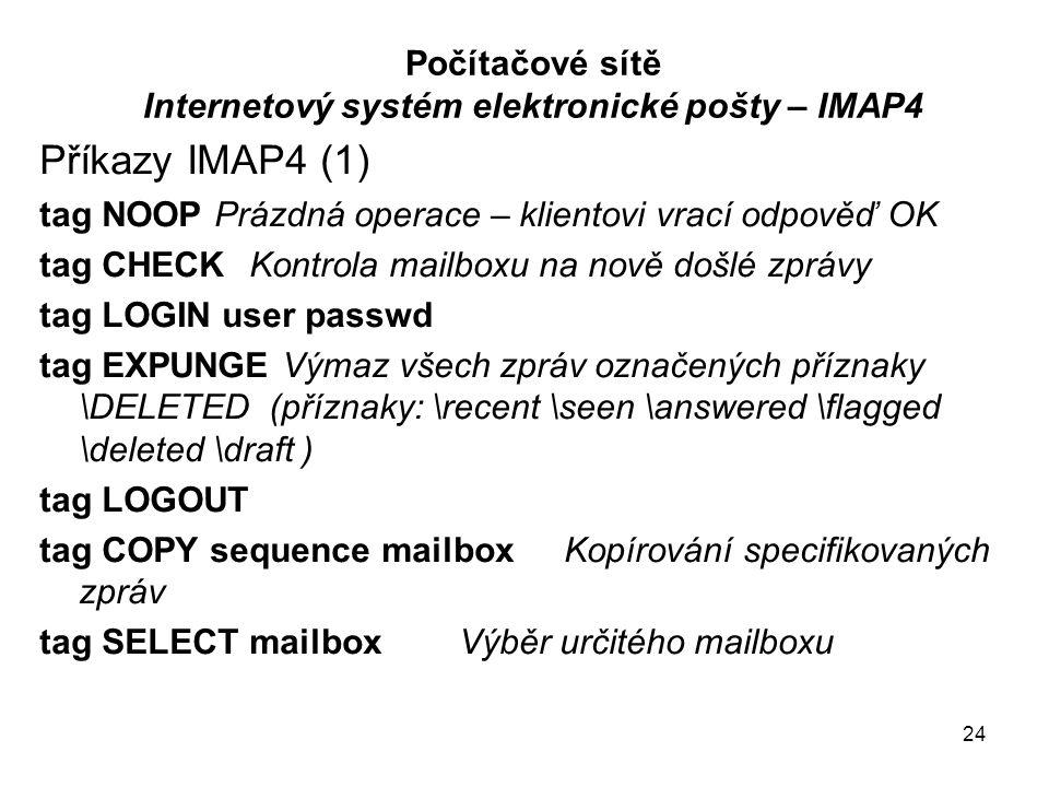 24 Počítačové sítě Internetový systém elektronické pošty – IMAP4 Příkazy IMAP4 (1) tag NOOP Prázdná operace – klientovi vrací odpověď OK tag CHECKKontrola mailboxu na nově došlé zprávy tag LOGIN user passwd tag EXPUNGE Výmaz všech zpráv označených příznaky \DELETED (příznaky: \recent \seen \answered \flagged \deleted \draft ) tag LOGOUT tag COPY sequence mailboxKopírování specifikovaných zpráv tag SELECT mailboxVýběr určitého mailboxu