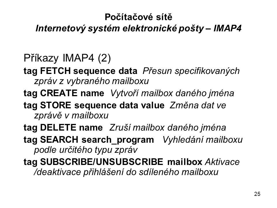 25 Počítačové sítě Internetový systém elektronické pošty – IMAP4 Příkazy IMAP4 (2) tag FETCH sequence data Přesun specifikovaných zpráv z vybraného mailboxu tag CREATE name Vytvoří mailbox daného jména tag STORE sequence data value Změna dat ve zprávě v mailboxu tag DELETE name Zruší mailbox daného jména tag SEARCH search_programVyhledání mailboxu podle určitého typu zpráv tag SUBSCRIBE/UNSUBSCRIBE mailbox Aktivace /deaktivace přihlášení do sdíleného mailboxu