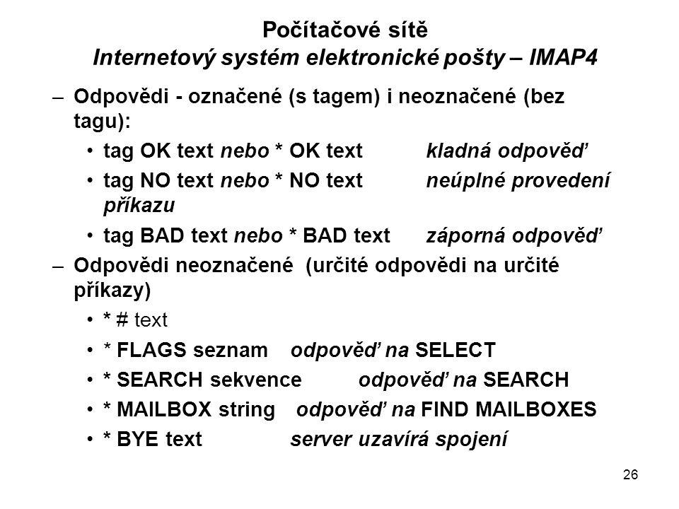 26 Počítačové sítě Internetový systém elektronické pošty – IMAP4 –Odpovědi - označené (s tagem) i neoznačené (bez tagu): tag OK text nebo * OK text kladná odpověď tag NO text nebo * NO text neúplné provedení příkazu tag BAD text nebo * BAD text záporná odpověď –Odpovědi neoznačené (určité odpovědi na určité příkazy) * # text * FLAGS seznamodpověď na SELECT * SEARCH sekvence odpověď na SEARCH * MAILBOX string odpověď na FIND MAILBOXES * BYE textserver uzavírá spojení