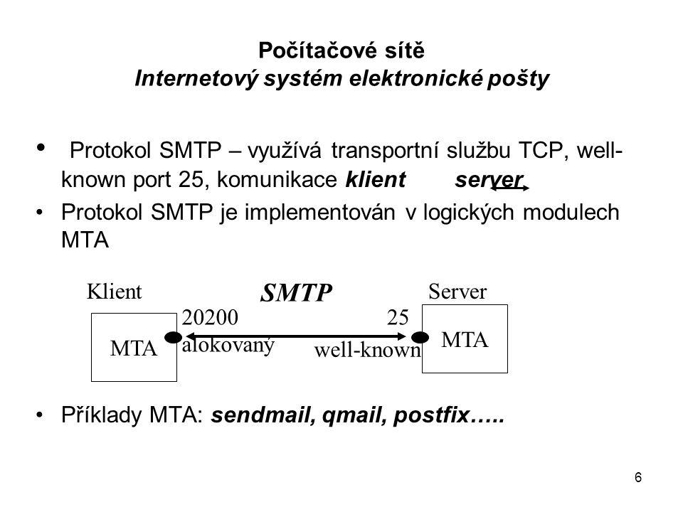 6 well-known SMTP Počítačové sítě Internetový systém elektronické pošty Protokol SMTP – využívá transportní službu TCP, well- known port 25, komunikace klient server Protokol SMTP je implementován v logických modulech MTA Příklady MTA: sendmail, qmail, postfix…..