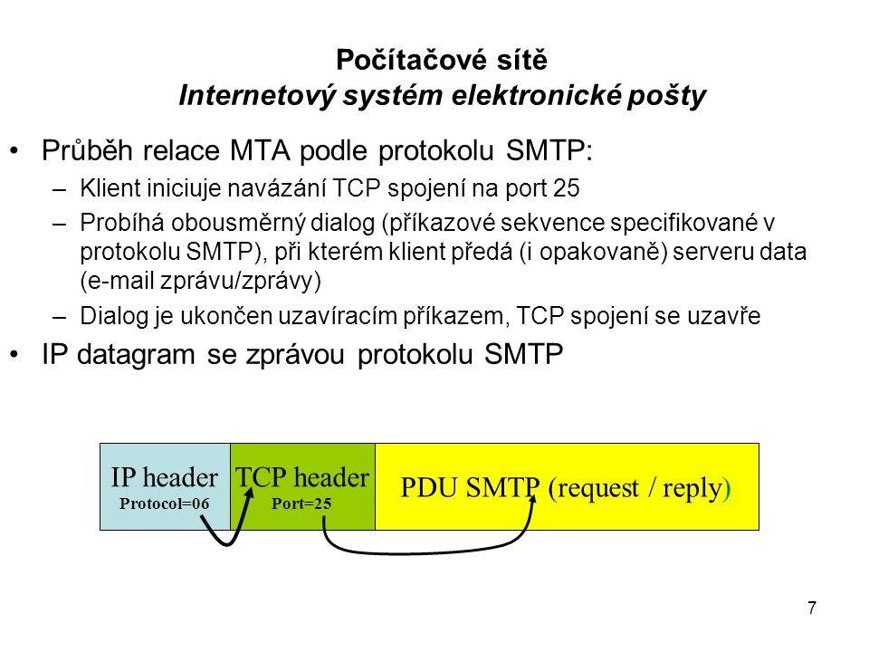 7 Počítačové sítě Internetový systém elektronické pošty Průběh relace MTA podle protokolu SMTP: –Klient iniciuje navázání TCP spojení na port 25 –Probíhá obousměrný dialog (příkazové sekvence specifikované v protokolu SMTP), při kterém klient předá (i opakovaně) serveru data (e-mail zprávu/zprávy) –Dialog je ukončen uzavíracím příkazem, TCP spojení se uzavře IP datagram se zprávou protokolu SMTP IP header Protocol=06 TCP header Port=25 PDU SMTP (request / reply)